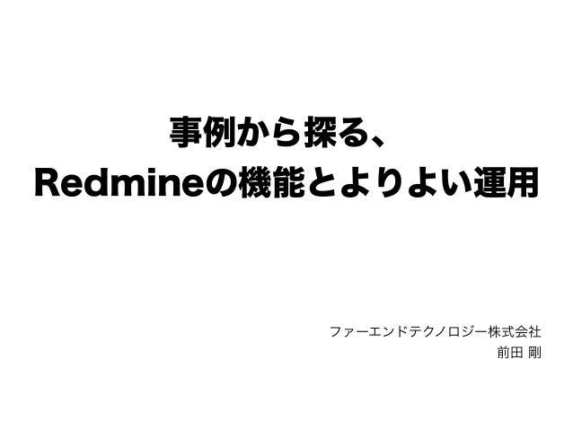 事例から探る、 Redmineの機能とよりよい運用 ファーエンドテクノロジー株式会社 前田 剛