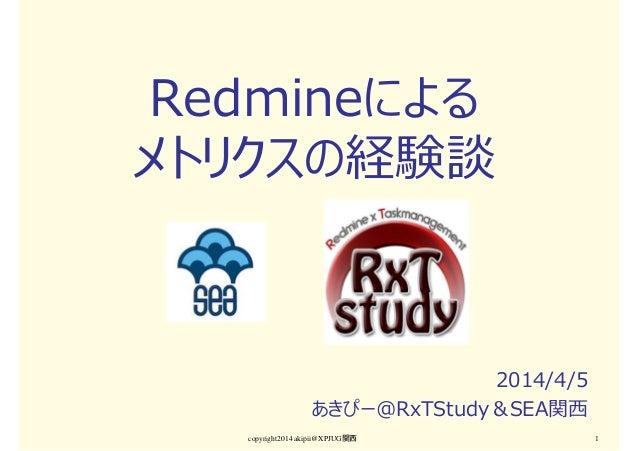 Redmineによる メトリクスの経験談 2014/4/5 あきぴー@RxTStudy&SEA関⻄ copyright2014 akipii@XPJUG関西 1