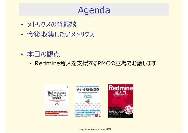 Agenda • メトリクスの経験談 • 今後収集したいメトリクス • 本日の観点 • Redmine導入を支援するPMOの⽴場でお話します copyright2014 akipii@XPJUG関西 2