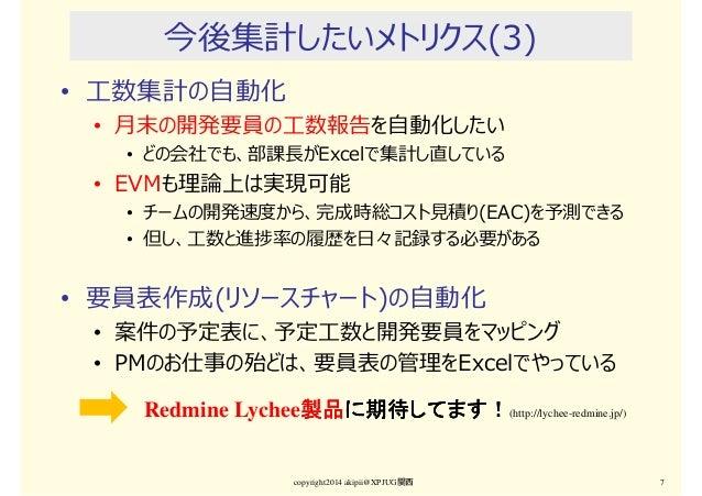 今後集計したいメトリクス(3) • ⼯数集計の自動化 • 月末の開発要員の⼯数報告を自動化したい • どの会社でも、部課⻑がExcelで集計し直している • EVMも理論上は実現可能 • チームの開発速度から、完成時総コスト⾒積り(EAC)を予...