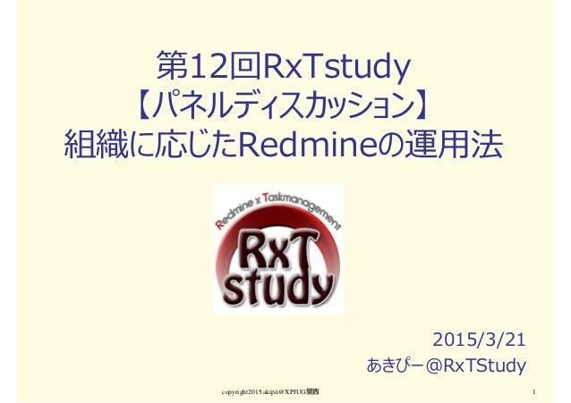 第12回RxTstudy 【パネルディスカッション】 組織に応じたRedmineの運用法 2015/3/21 あきぴー@RxTStudy copyright2015 akipii@XPJUG関西 1