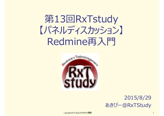 第13回RxTstudy 【パネルディスカッション】 Redmine再入門 2015/8/29 あきぴー@RxTStudy copyright2015 akipii@XPJUG関西 1