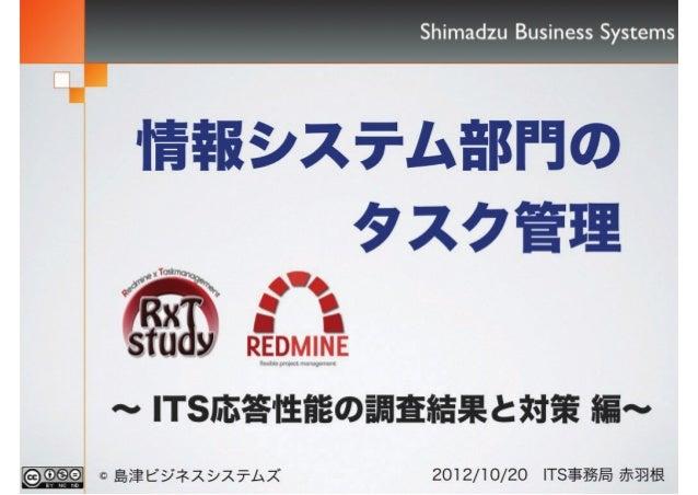 情報システム部門の タスク管理 ~ ITS応答性能の調査結果と対策 編~ Shimadzu Business Systems 2012/10/20 ITS事務局 赤羽根© 島津ビジネスシステムズ