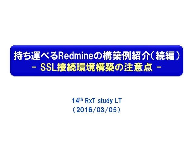 持ち運べるRedmineの構築例紹介(続編) - SSL接続環境構築の注意点 - 14th RxT study LT (2016/03/05)