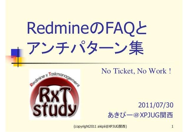RedmineのFAQと アンチパターン集 No Ticket, No Work !  2011/07/30 あきぴー@XPJUG関西 (copyright2011 akipii@XPJUG関西)  1