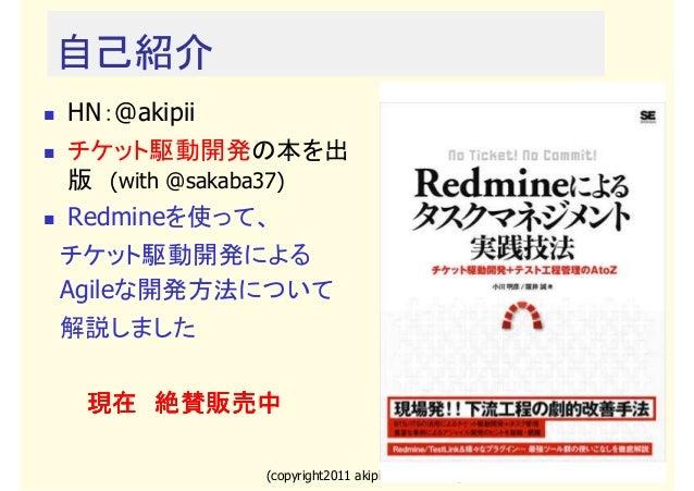 自己紹介 HN:@akipii チケット駆動開発の本を出 版 (with @sakaba37) Redmineを使って、  チケット駆動開発による  Agileな開発方法について  解説しました  現在 絶賛販売中 (copyright2011...