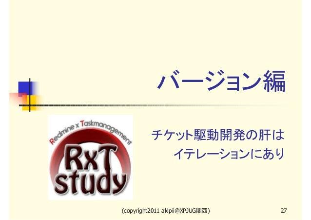 バージョン編 チケット駆動開発の肝は イテレーションにあり  (copyright2011 akipii@XPJUG関西)  27