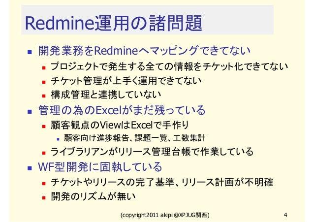 Redmine運用の諸問題 開発業務をRedmineへマッピングできてない プロジェクトで発生する全ての情報をチケット化できてない チケット管理が上手く運用できてない 構成管理と連携していない  管理の為のExcelがまだ残っている 顧客観点の...