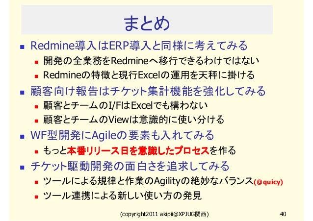 まとめ Redmine導入はERP導入と同様に考えてみる 開発の全業務をRedmineへ移行できるわけではない Redmineの特徴と現行Excelの運用を天秤に掛ける  顧客向け報告はチケット集計機能を強化してみる 顧客とチームのI/FはEx...