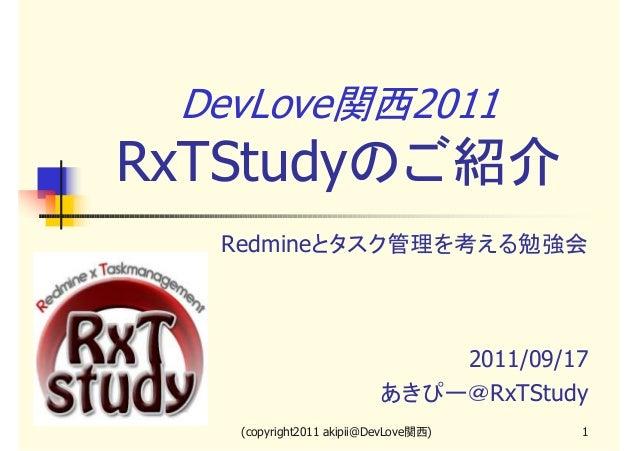 DevLove関西2011  RxTStudyのご紹介 Redmineとタスク管理を考える勉強会  2011/09/17 あきぴー@RxTStudy (copyright2011 akipii@DevLove関西)  1