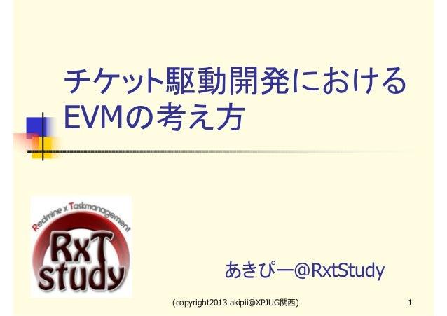 チケット駆動開発におけるEVMの考え方               あきぴー@RxtStudy   (copyright2013 akipii@XPJUG関西)   1