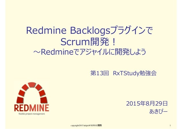 Redmine Backlogsプラグインで Scrum開発! 〜Redmineでアジャイルに開発しよう 2015年8月29日 あきぴー copyright2015 akipii@XPJUG関西 1 第13回 RxTStudy勉強会