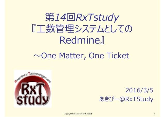 第14回RxTstudy 『⼯数管理システムとしての Redmine』 2016/3/5 あきぴー@RxTStudy Copyright2016 akipii@XPJUG関西 1 〜One Matter, One Ticket