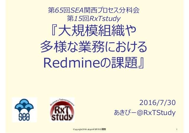 第65回SEA関⻄プロセス分科会 第15回RxTstudy 『大規模組織や 多様な業務における Redmineの課題』 2016/7/30 あきぴー@RxTStudy Copyright2016 akipii@XPJUG関西 1