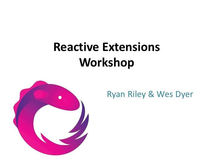 Reactive ExtensionsWorkshop<br />Ryan Riley & Wes Dyer<br />