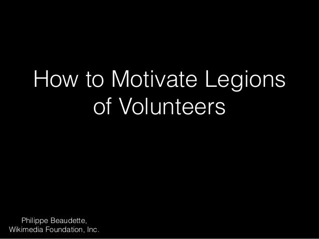 How to Motivate Legions  of Volunteers  Philippe Beaudette,  Wikimedia Foundation, Inc.