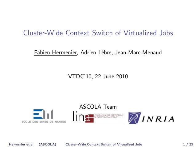 Cluster-Wide Context Switch of Virtualized Jobs  Fabien Hermenier, Adrien Lèbre, Jean-Marc Menaud  VTDC'10, 22 June 2010  ...