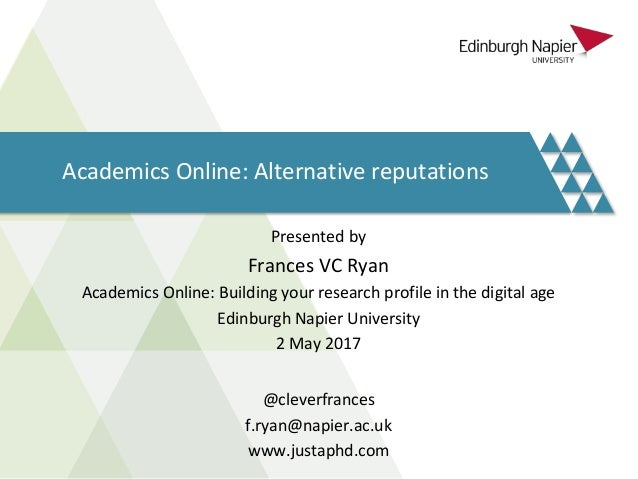 Academics Online: Alternative reputations Presented by Frances VC Ryan Academics Online: Building your research profile in...
