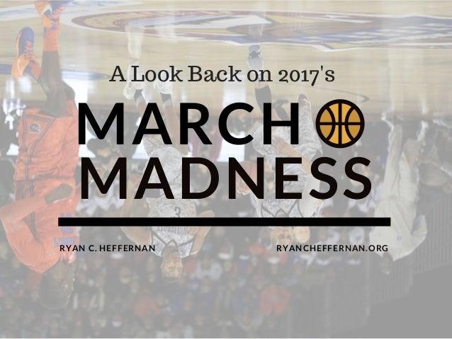 MARCH   MADNESS RYANCHEFFERNAN.ORGRYAN C. HEFFERNAN A Look Back on 2017's
