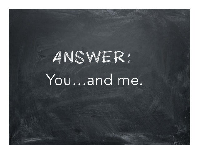 ANSWER: You…and me.