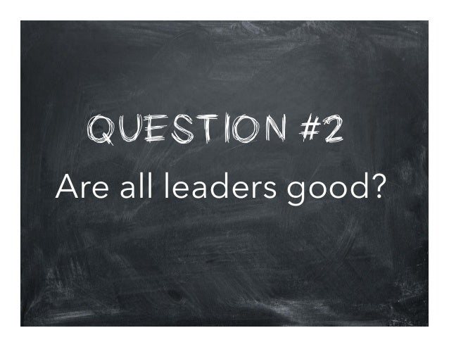 QUESTION #2 Are all leaders good?