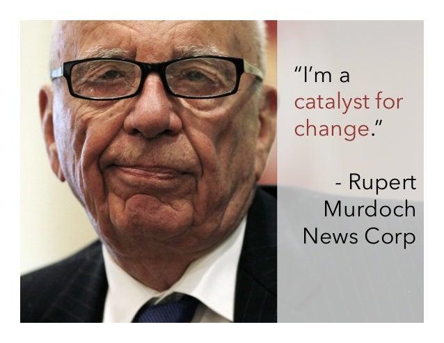 """""""I'm a catalyst for change."""" - Rupert Murdoch News Corp"""