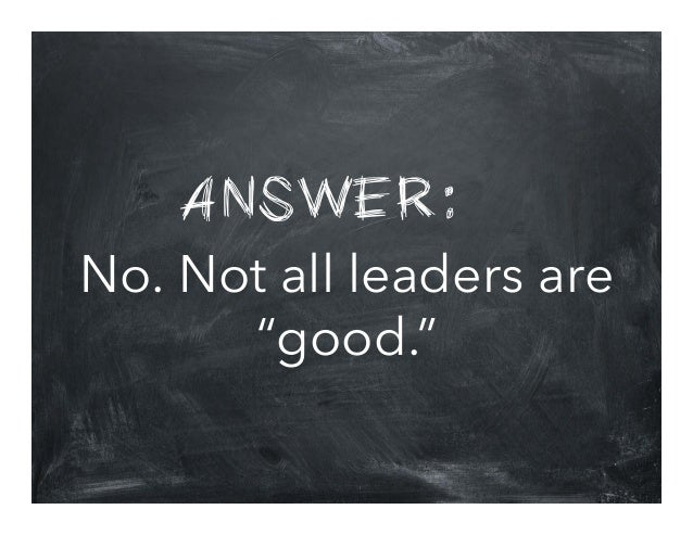 """ANSWER: No. Not all leaders are """"good."""""""