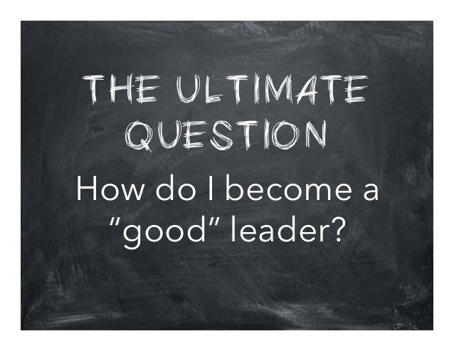 """THE ULTIMATE QUESTION How do I become a """"good"""" leader?"""