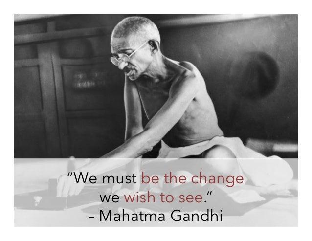 """We must be the change we wish to see."" – Mahatma Gandhi"