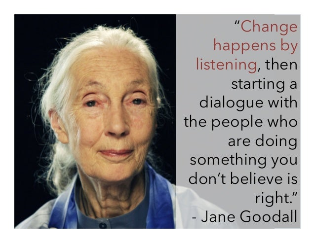"""""""Change happens by listening, then starting a dialogue with the people who are doing something you don't believe is right...."""