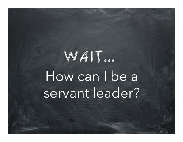 WAIT... How can I be a servant leader?