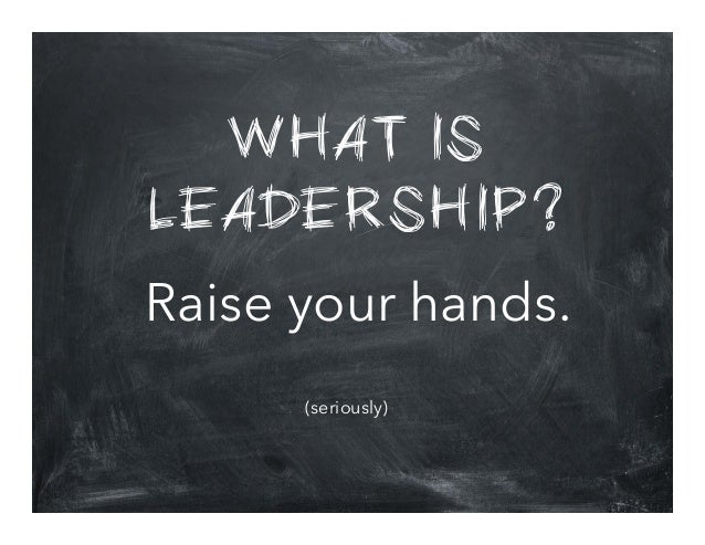 WHAT IS LEADERSHIP? Raise your hands. (seriously)