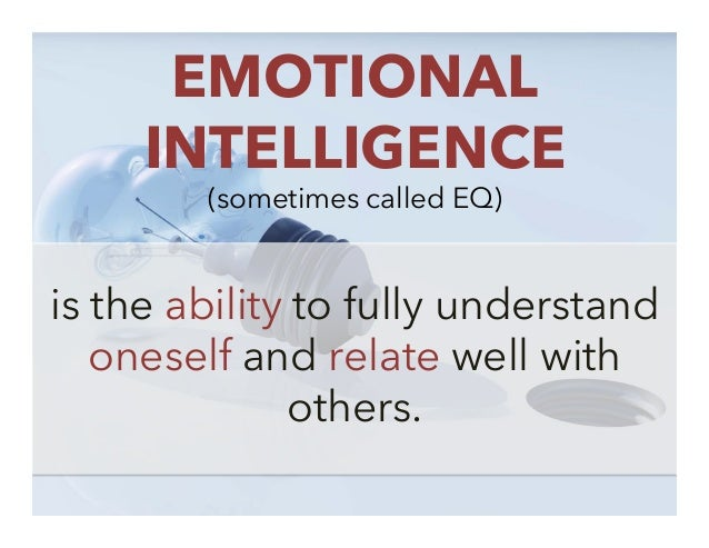 EMOTIONAL INTELLIGENCE (sometimes called EQ)  is the ability to fully understand oneself and relate well with others.