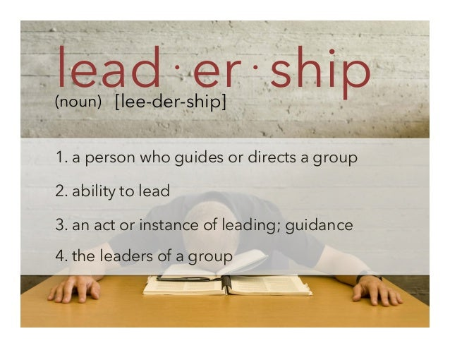lead⋅er⋅ship (noun) [lee-der-ship]  1. a person who guides or directs a group 2. ability to lead 3. an act or instance of ...