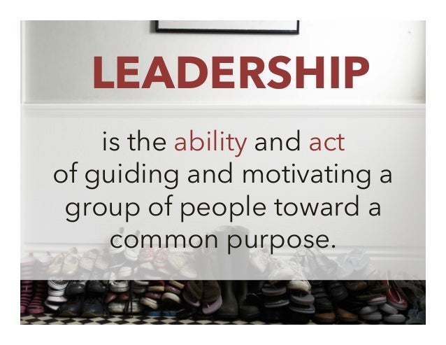 LEADERSHIP is the ability and act of guiding and motivating a group of people toward a common purpose. 5