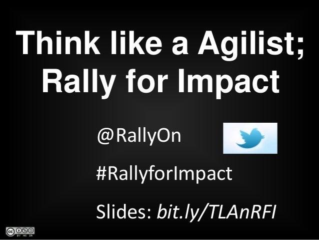 @RallyOn#RallyforImpactSlides: bit.ly/TLAnRFIThink like a Agilist;Rally for Impact