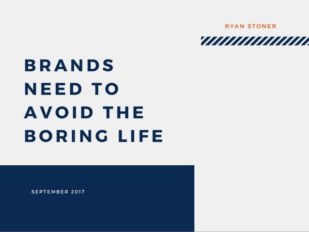 Brands Need to Avoid the Boring Life - Ryan Stoner