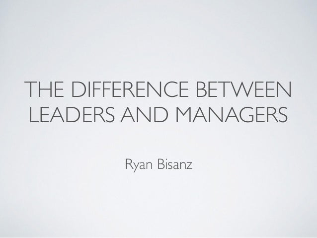 THE DIFFERENCE BETWEEN  LEADERS AND MANAGERS  Ryan Bisanz