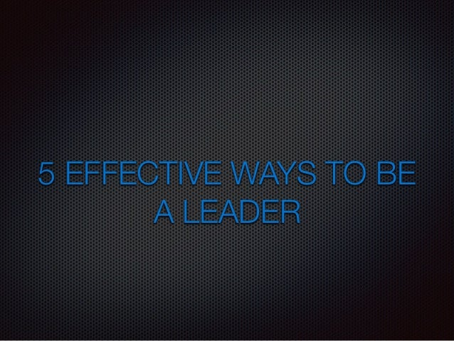 5 EFFECTIVE WAYS TO BE  A LEADER