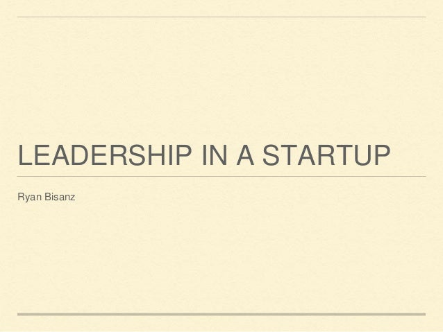 LEADERSHIP IN A STARTUP  Ryan Bisanz