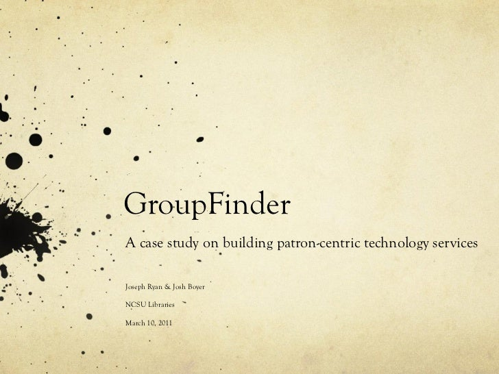 GroupFinder A case study on building patron-centric technology services Joseph Ryan & Josh Boyer NCSU Libraries March 10, ...