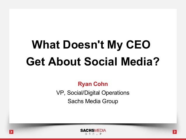 What Doesnt My CEOGet About Social Media?             Ryan Cohn     VP, Social/Digital Operations         Sachs Media Group