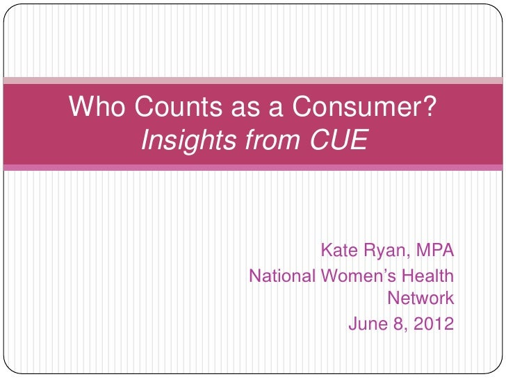 Who Counts as a Consumer?    Insights from CUE                     Kate Ryan, MPA            National Women's Health      ...