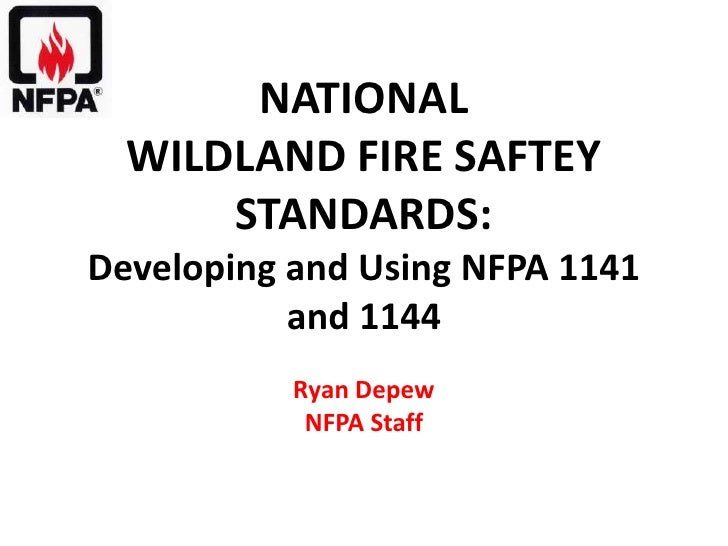 NATIONAL  WILDLAND FIRE SAFTEY      STANDARDS:Developing and Using NFPA 1141           and 1144           Ryan Depew      ...