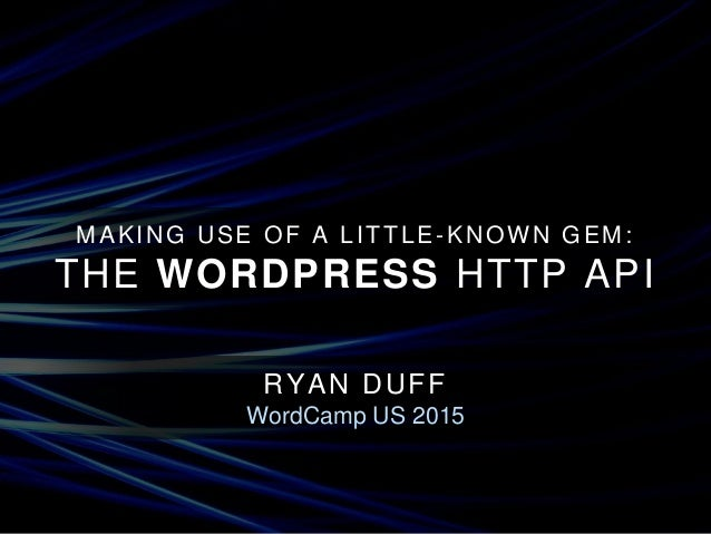MAKING USE OF A LITTLE-KNOWN GEM: THE WORDPRESS HTTP API RYAN DUFF WordCamp US 2015
