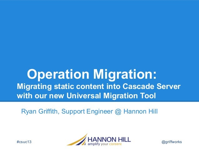Operation Migration: Migrating static content into Cascade Server with our new Universal Migration Tool Ryan Griffith, Sup...