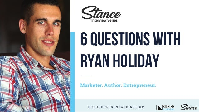 Marketer. Author. Entrepreneur. B I G F I S H P R E S E N T A T I O N S . C O M Interview Series 6 QUESTIONS WITH RYAN HOL...