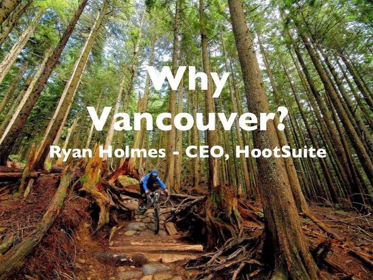 Why Vancouver? <ul><li>Ryan Holmes - CEO, HootSuite </li></ul>