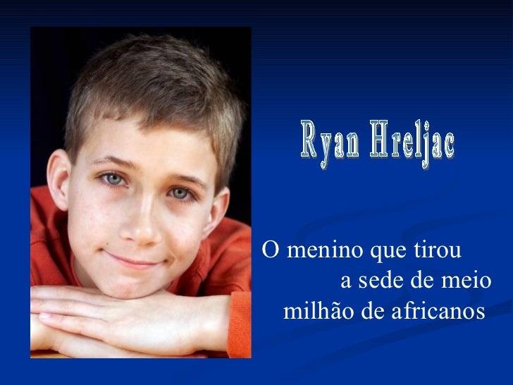 O menino que tirou  a sede de meio milhão de africanos Ryan Hreljac