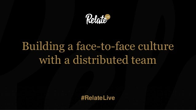 Building a face-to-face culture with a distributed team #RelateLive